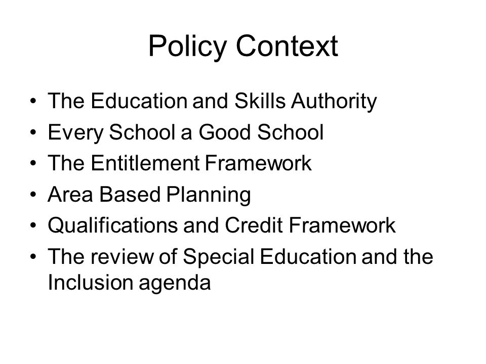 Policy Context The Education and Skills Authority Every School a Good School The Entitlement Framework Area Based Planning Qualifications and Credit Framework The review of Special Education and the Inclusion agenda