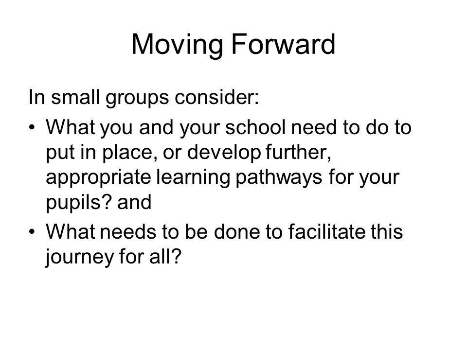 Moving Forward In small groups consider: What you and your school need to do to put in place, or develop further, appropriate learning pathways for your pupils.