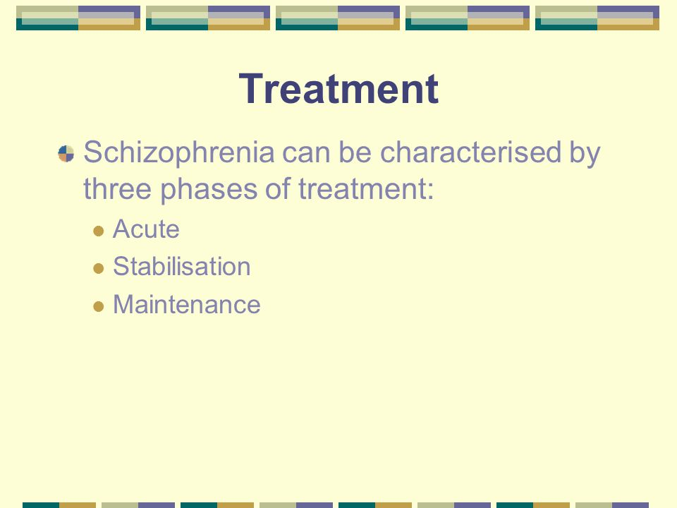 Treatment Schizophrenia can be characterised by three phases of treatment: Acute Stabilisation Maintenance