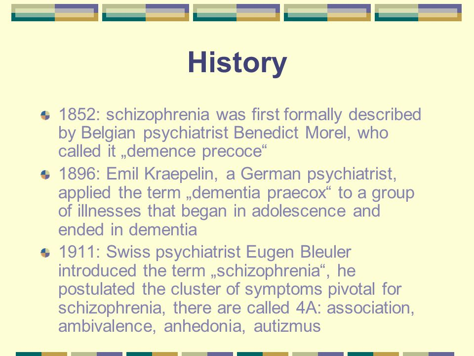 "History 1852: schizophrenia was first formally described by Belgian psychiatrist Benedict Morel, who called it ""demence precoce 1896: Emil Kraepelin, a German psychiatrist, applied the term ""dementia praecox to a group of illnesses that began in adolescence and ended in dementia 1911: Swiss psychiatrist Eugen Bleuler introduced the term ""schizophrenia , he postulated the cluster of symptoms pivotal for schizophrenia, there are called 4A: association, ambivalence, anhedonia, autizmus"