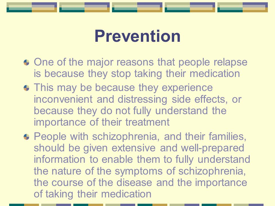 Prevention One of the major reasons that people relapse is because they stop taking their medication This may be because they experience inconvenient and distressing side effects, or because they do not fully understand the importance of their treatment People with schizophrenia, and their families, should be given extensive and well-prepared information to enable them to fully understand the nature of the symptoms of schizophrenia, the course of the disease and the importance of taking their medication