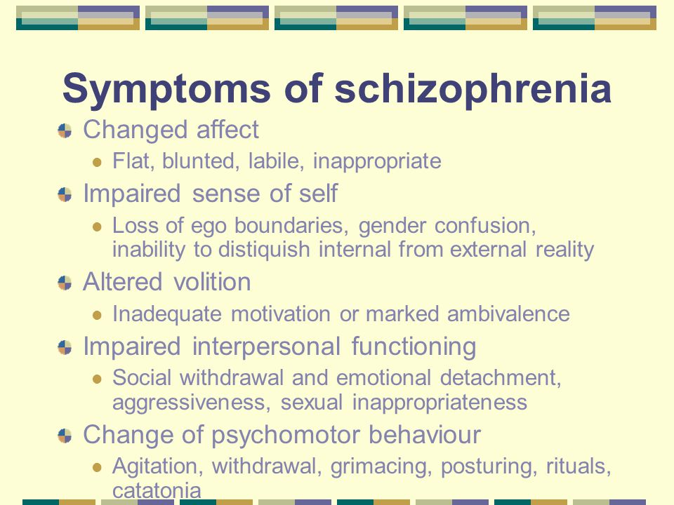 Symptoms of schizophrenia Changed affect Flat, blunted, labile, inappropriate Impaired sense of self Loss of ego boundaries, gender confusion, inability to distiquish internal from external reality Altered volition Inadequate motivation or marked ambivalence Impaired interpersonal functioning Social withdrawal and emotional detachment, aggressiveness, sexual inappropriateness Change of psychomotor behaviour Agitation, withdrawal, grimacing, posturing, rituals, catatonia