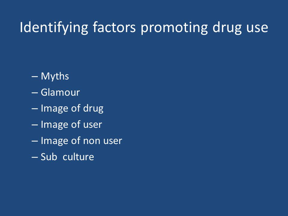 Identifying factors promoting drug use – Myths – Glamour – Image of drug – Image of user – Image of non user – Sub culture