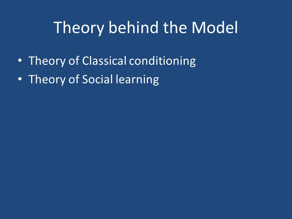 Theory behind the Model Theory of Classical conditioning Theory of Social learning