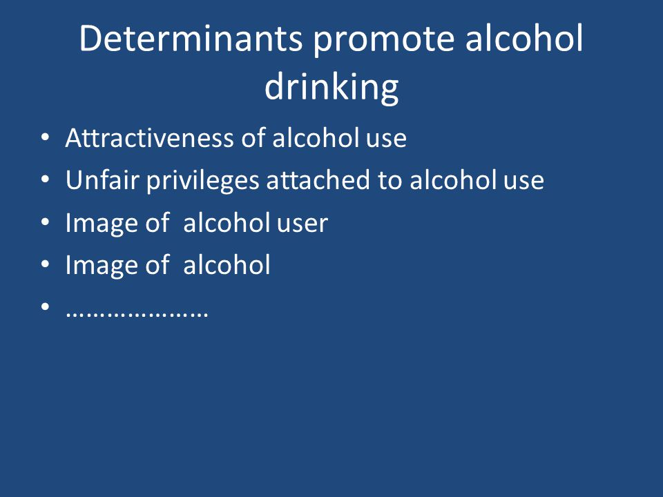 Determinants promote alcohol drinking Attractiveness of alcohol use Unfair privileges attached to alcohol use Image of alcohol user Image of alcohol …………………