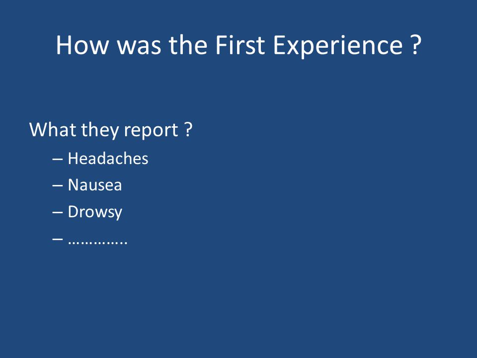 How was the First Experience What they report – Headaches – Nausea – Drowsy – …………..