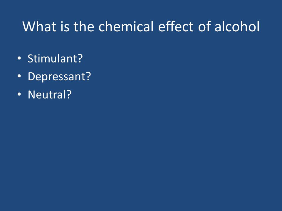 What is the chemical effect of alcohol Stimulant Depressant Neutral