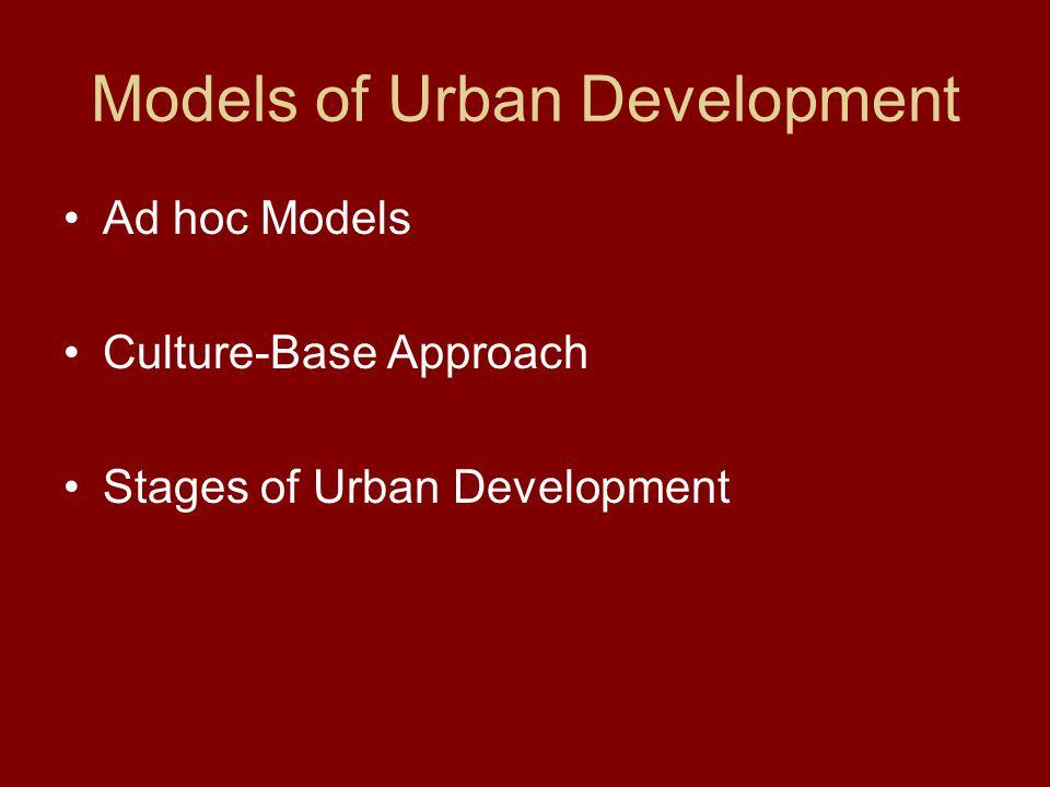 Models of Urban Development Ad hoc Models Culture-Base Approach Stages of Urban Development