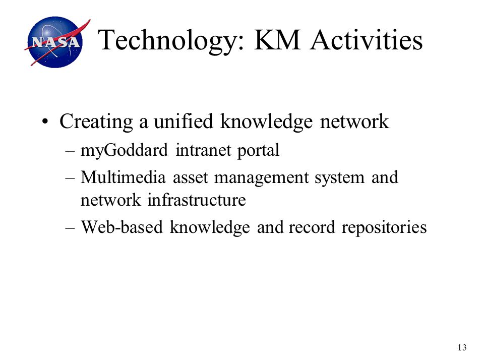 13 Technology: KM Activities Creating a unified knowledge network –myGoddard intranet portal –Multimedia asset management system and network infrastructure –Web-based knowledge and record repositories