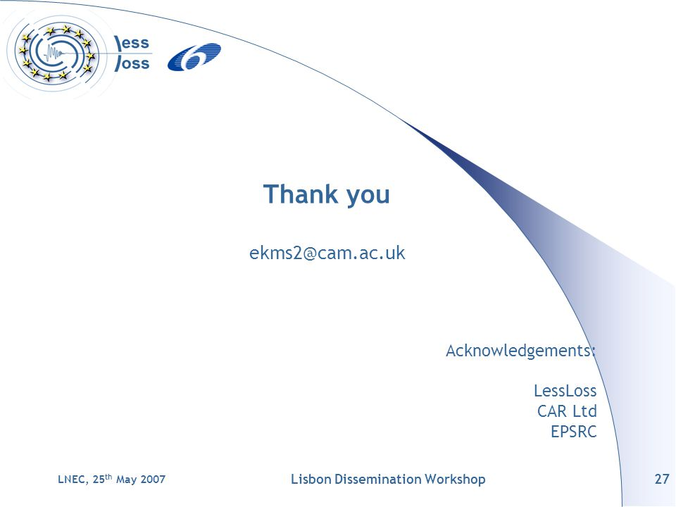LNEC, 25 th May 2007 Lisbon Dissemination Workshop27 Thank you ekms2@cam.ac.uk Acknowledgements: LessLoss CAR Ltd EPSRC