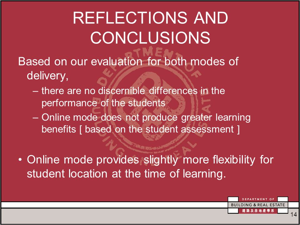 14 REFLECTIONS AND CONCLUSIONS Based on our evaluation for both modes of delivery, –there are no discernible differences in the performance of the students –Online mode does not produce greater learning benefits [ based on the student assessment ] Online mode provides slightly more flexibility for student location at the time of learning.