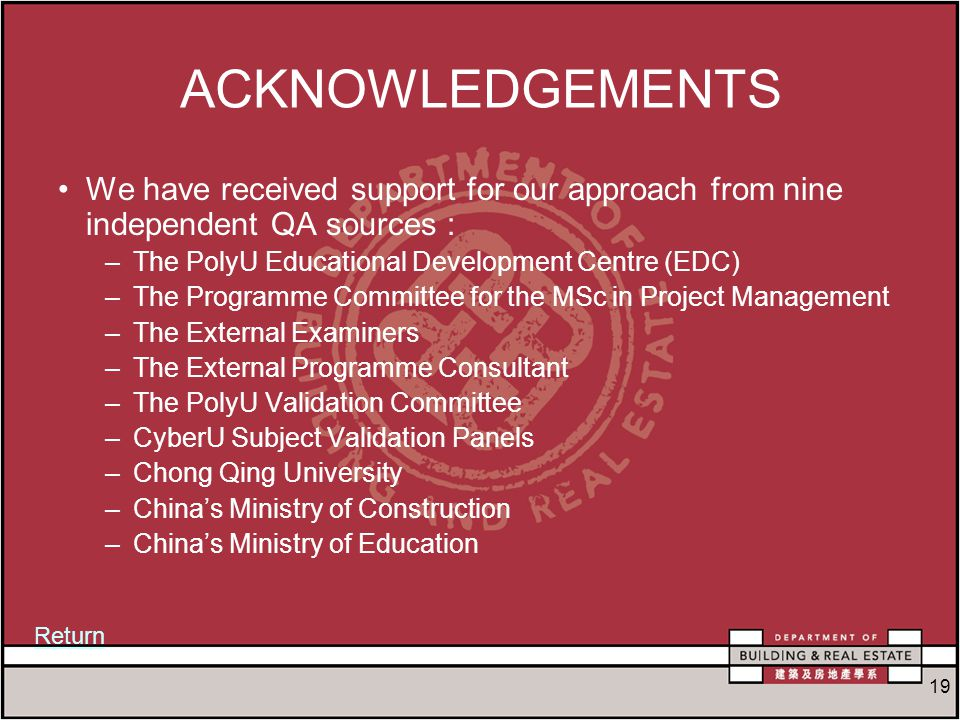 19 ACKNOWLEDGEMENTS We have received support for our approach from nine independent QA sources : –The PolyU Educational Development Centre (EDC) –The Programme Committee for the MSc in Project Management –The External Examiners –The External Programme Consultant –The PolyU Validation Committee –CyberU Subject Validation Panels –Chong Qing University –China's Ministry of Construction –China's Ministry of Education Return