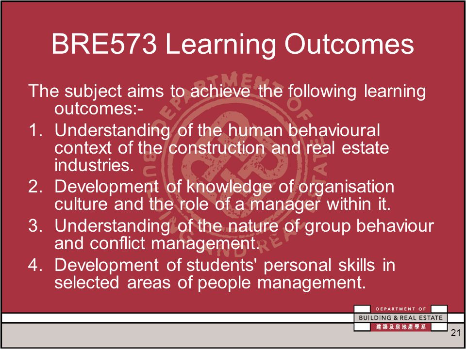 21 BRE573 Learning Outcomes The subject aims to achieve the following learning outcomes:- 1.Understanding of the human behavioural context of the construction and real estate industries.