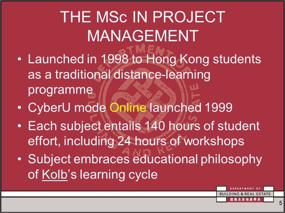 5 THE MSc IN PROJECT MANAGEMENT Launched in 1998 to Hong Kong students as a traditional distance-learning programme CyberU mode Online launched 1999 Each subject entails 140 hours of student effort, including 24 hours of workshops Subject embraces educational philosophy of Kolb's learning cycleKolb