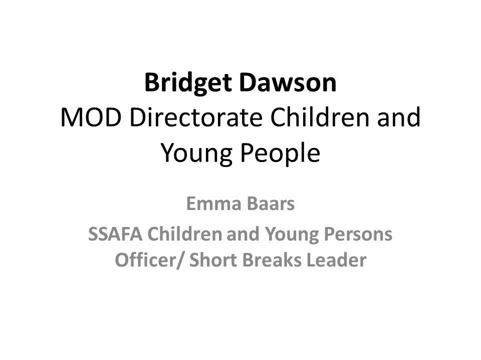 Bridget Dawson MOD Directorate Children and Young People Emma Baars SSAFA Children and Young Persons Officer/ Short Breaks Leader