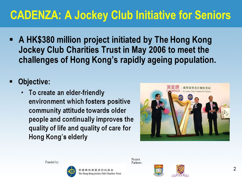 Project Partners: Funded by: 2 CADENZA: A Jockey Club Initiative for Seniors  A HK$380 million project initiated by The Hong Kong Jockey Club Chariti