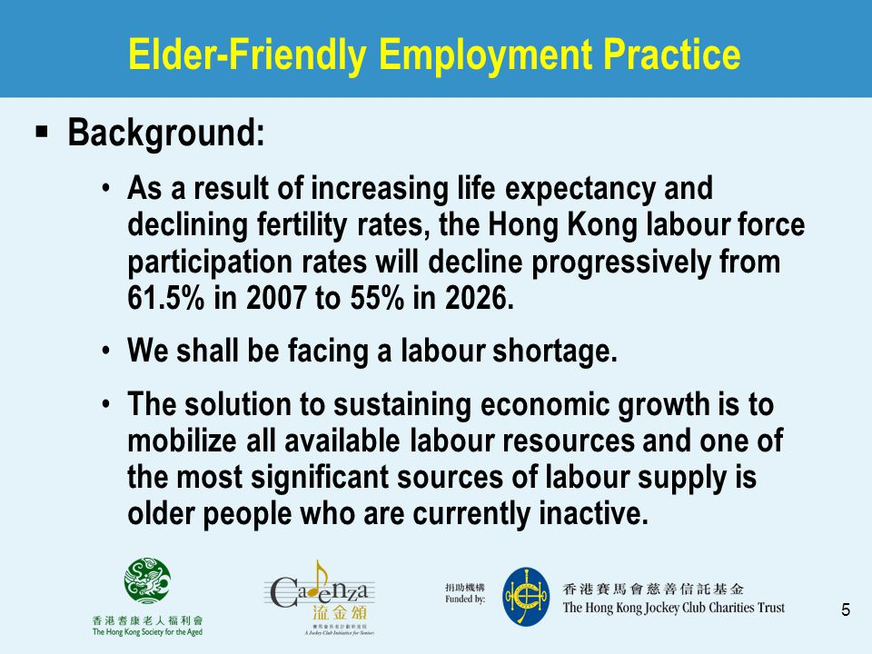 5 Elder-Friendly Employment Practice  Background: As a result of increasing life expectancy and declining fertility rates, the Hong Kong labour force