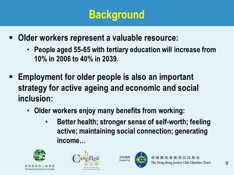 6 Background  Older workers represent a valuable resource: People aged 55-65 with tertiary education will increase from 10% in 2006 to 40% in 2039. 