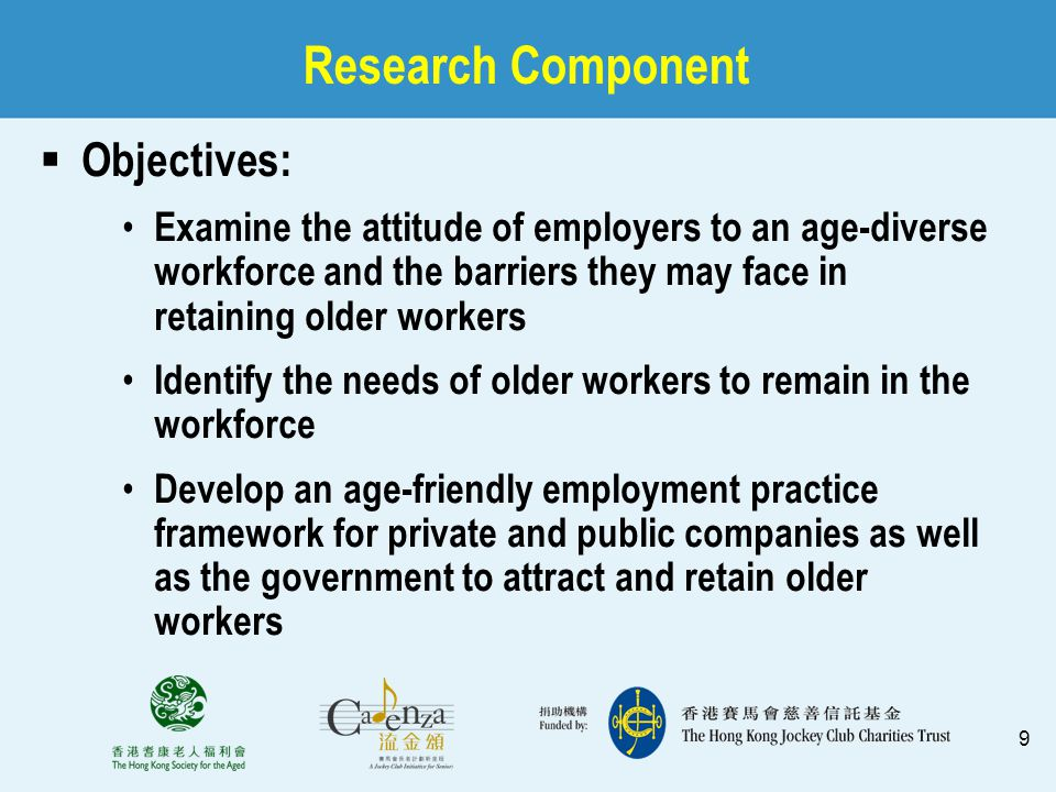 9 Research Component  Objectives: Examine the attitude of employers to an age-diverse workforce and the barriers they may face in retaining older wor