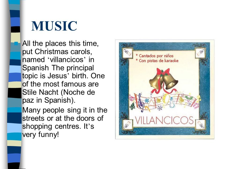 MUSIC All the places this time, put Christmas carols, named ' villancicos ' in Spanish The principal topic is Jesus ' birth.