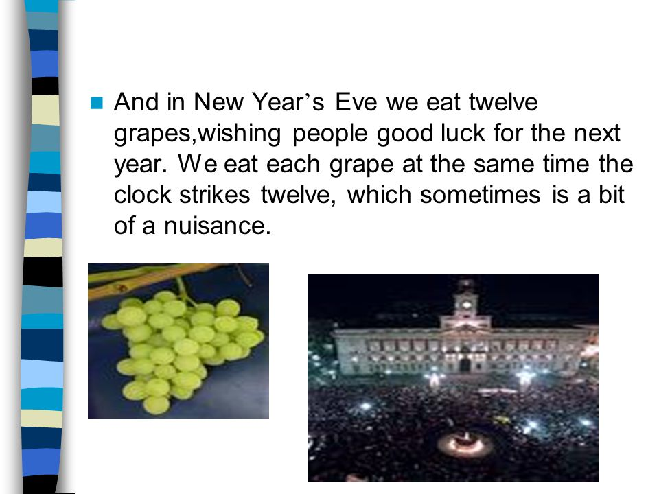 And in New Year ' s Eve we eat twelve grapes,wishing people good luck for the next year.