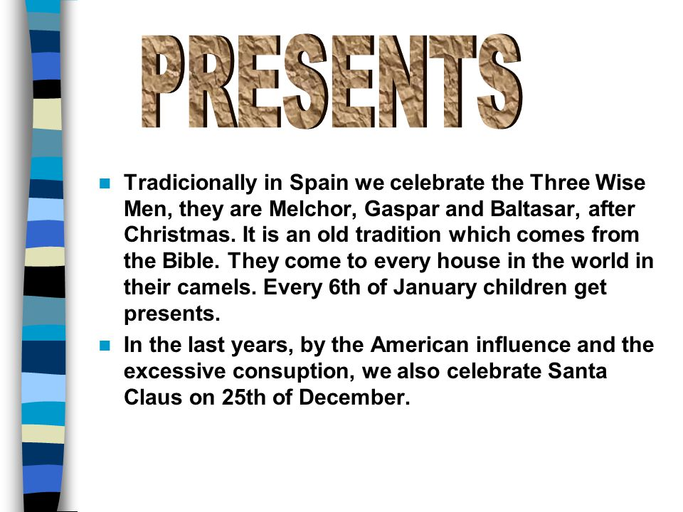 Tradicionally in Spain we celebrate the Three Wise Men, they are Melchor, Gaspar and Baltasar, after Christmas.