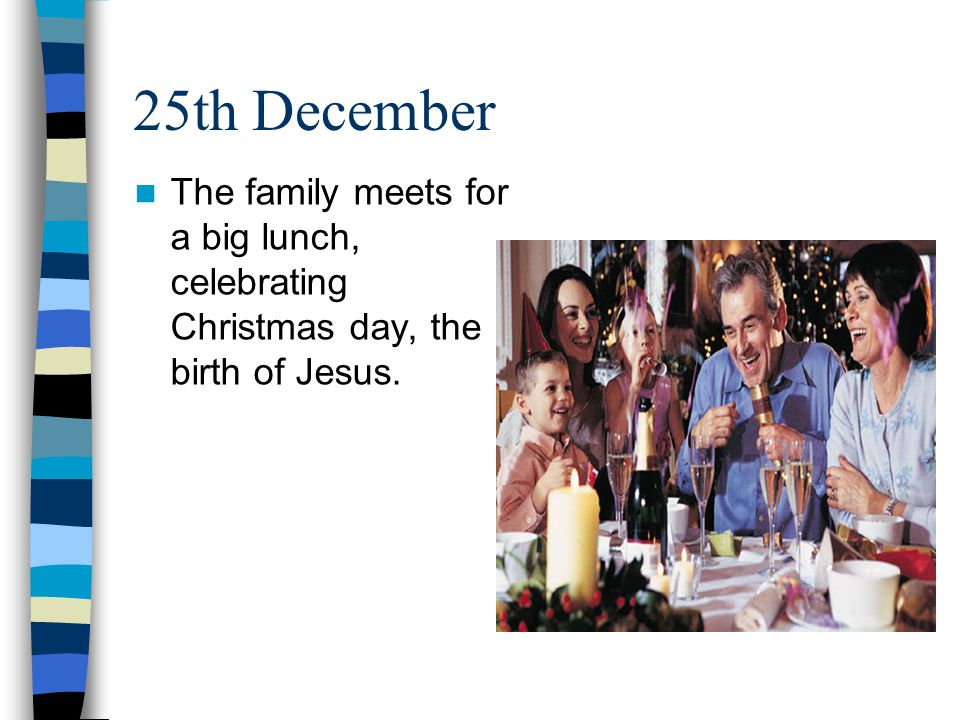 25th December The family meets for a big lunch, celebrating Christmas day, the birth of Jesus.