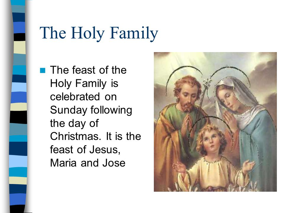 The Holy Family The feast of the Holy Family is celebrated on Sunday following the day of Christmas.