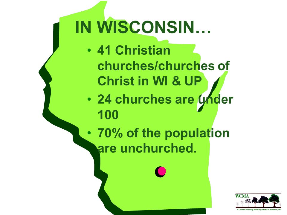 IN WISCONSIN… 41 Christian churches/churches of Christ in WI & UP 24 churches are under 100 70% of the population are unchurched.