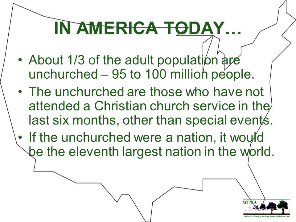 IN AMERICA TODAY… About 1/3 of the adult population are unchurched – 95 to 100 million people. The unchurched are those who have not attended a Christ