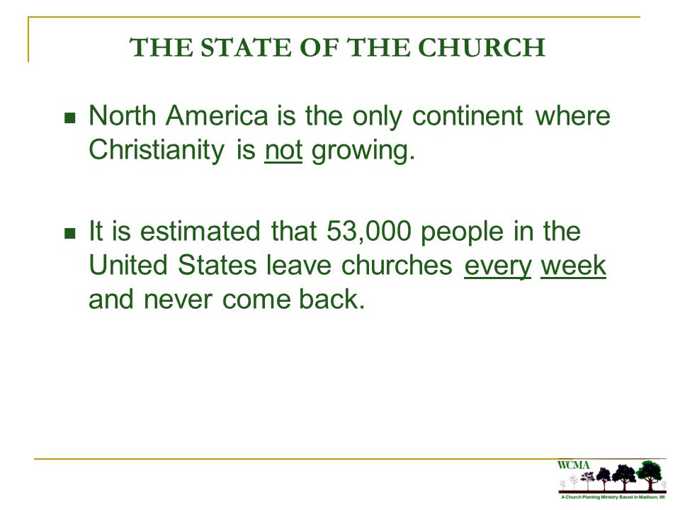 THE STATE OF THE CHURCH North America is the only continent where Christianity is not growing. It is estimated that 53,000 people in the United States