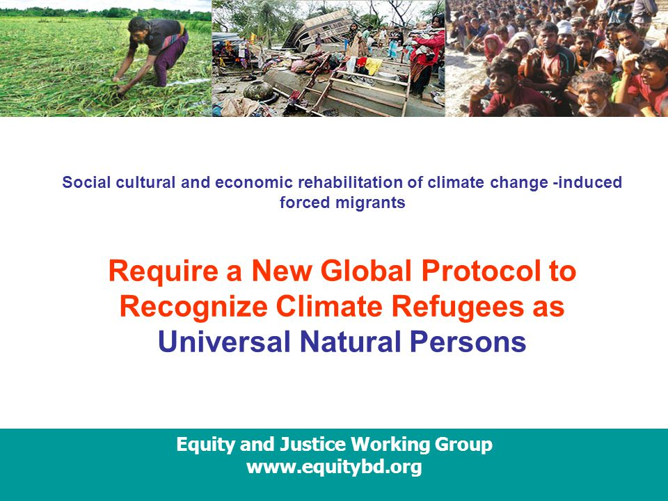 Equity and Justice Working Group www.equitybd.org Social cultural and economic rehabilitation of climate change -induced forced migrants Require a New Global Protocol to Recognize Climate Refugees as Universal Natural Persons