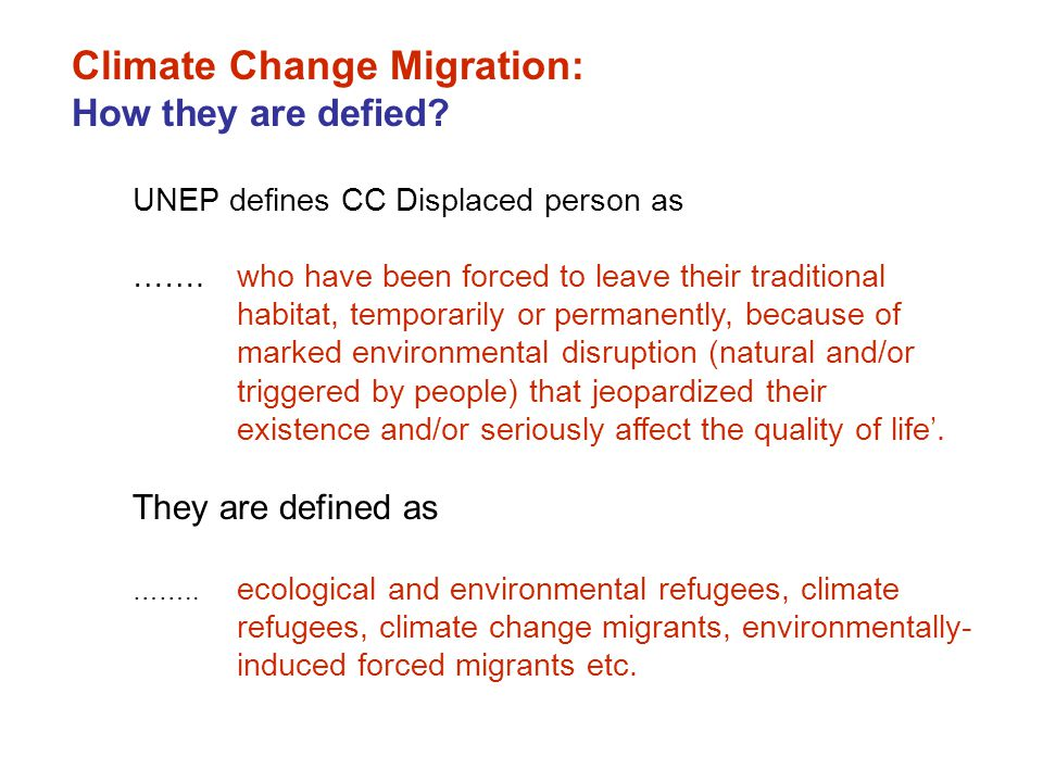 UNEP defines CC Displaced person as …….who have been forced to leave their traditional habitat, temporarily or permanently, because of marked environmental disruption (natural and/or triggered by people) that jeopardized their existence and/or seriously affect the quality of life'.