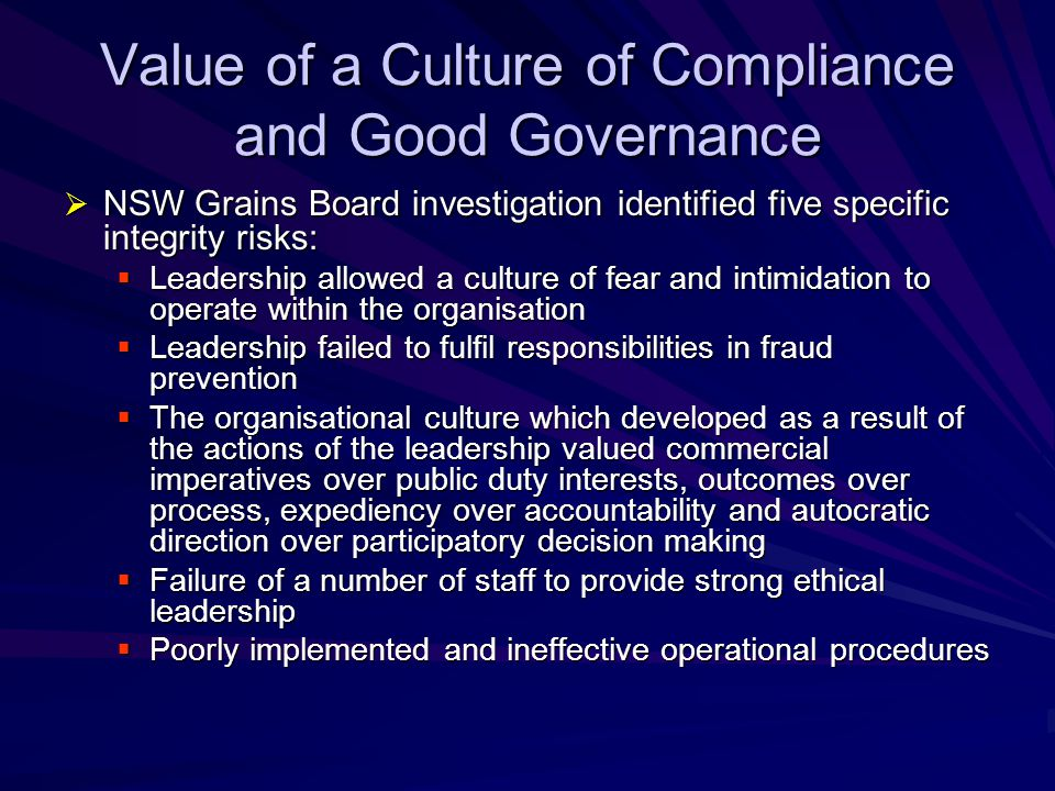 Value of a Culture of Compliance and Good Governance  NASA – Columbia Accident Investigation Board  'In the aftermath of the Challenger accident…contradictory forces prompted a resistance to externally imposed changes and an attempt to maintain the internal belief that NASA was still a perfect place …managers strove to maintain their view of the organisation, they lost their ability to accept criticism, leading them to reject the recommendations of many boards and blue- ribbon panels…External criticism and doubt, rather than spurring NASA to change for the better, instead reinforced the will to impose the party line vision on the environment, not to reconsider it ...This in turn lead to flawed decision making, self deception, introversion…the board views this cultural resistance as a fundamental impediment to NASA's effective organisational performance'.