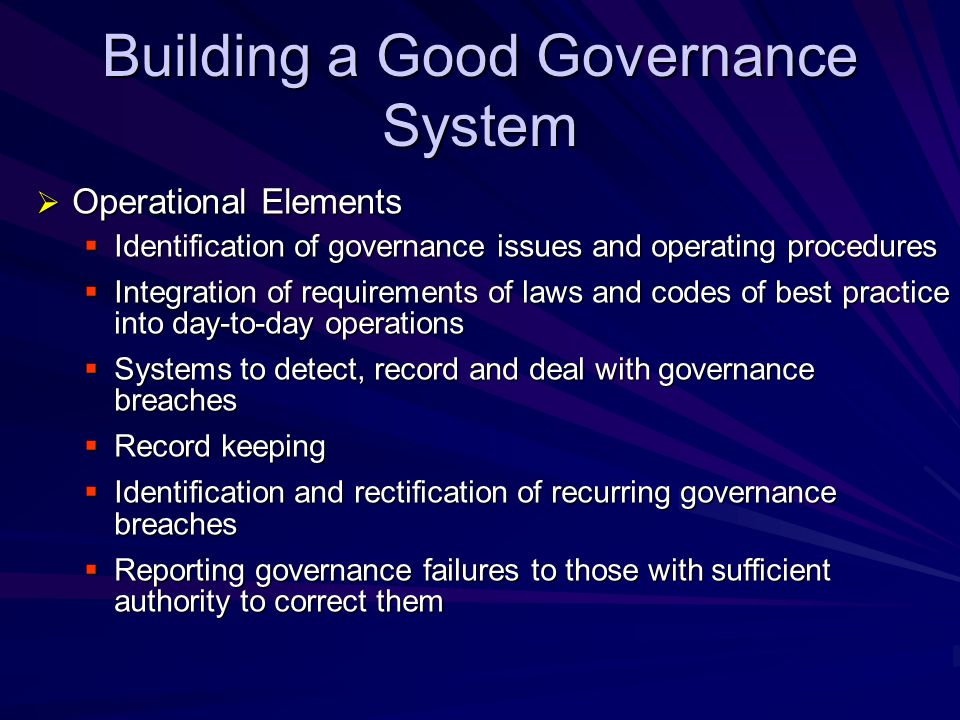Building a Good Governance System  Maintenance Elements  Initial and ongoing education and training for board members and senior management  System should be visible and communicated through out the organisation  Ongoing monitoring and review of system  Our assessments show that this area is the weakest