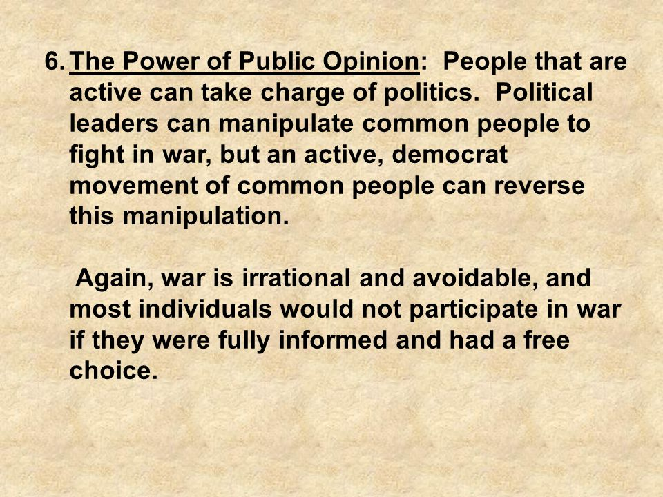 6.The Power of Public Opinion: People that are active can take charge of politics. Political leaders can manipulate common people to fight in war, but