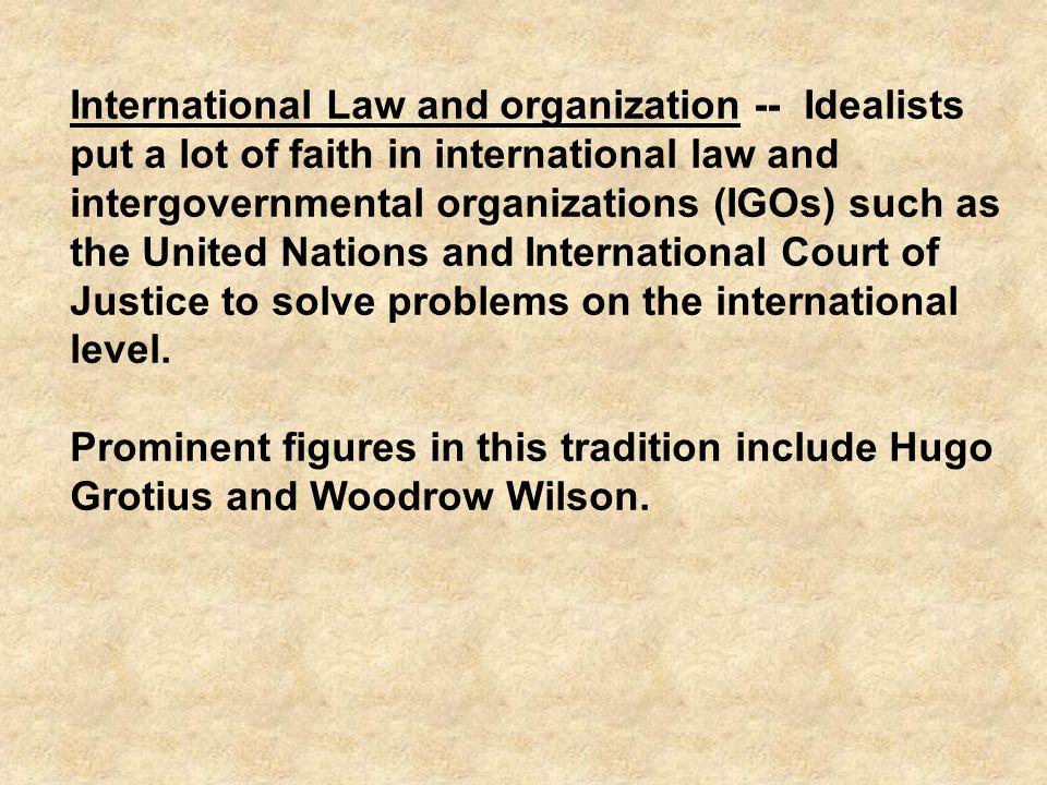International Law and organization -- Idealists put a lot of faith in international law and intergovernmental organizations (IGOs) such as the United