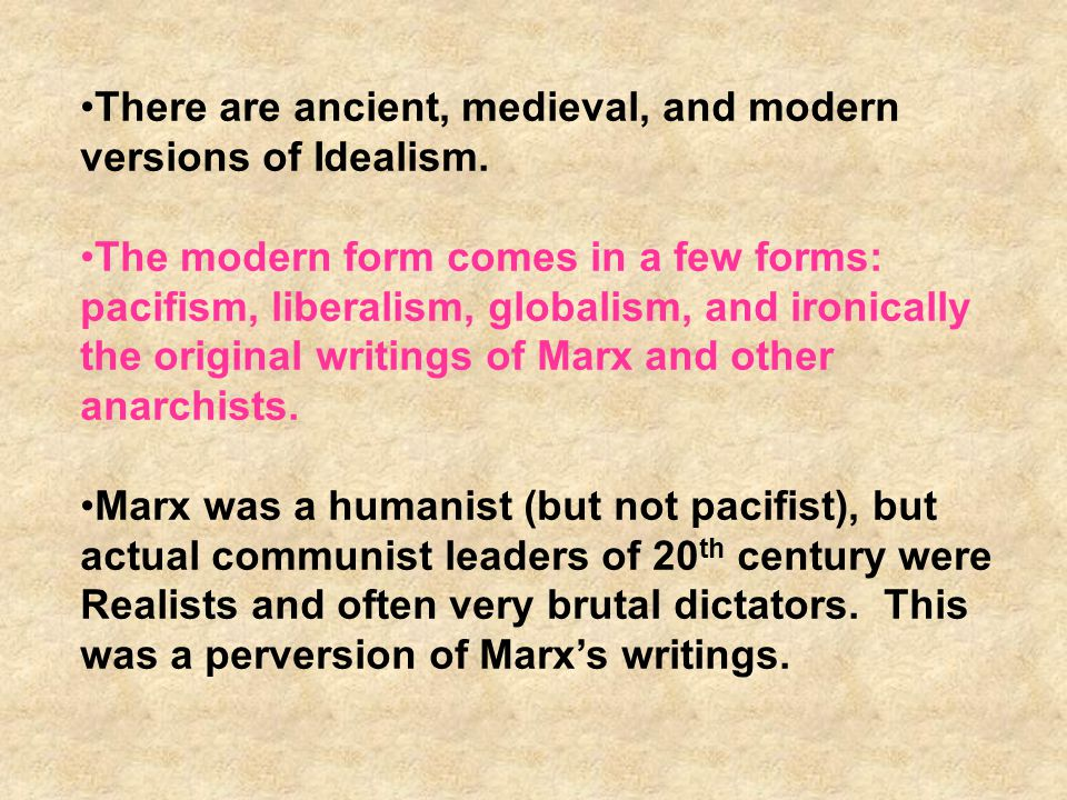 Forms of Idealism PacifistsGlobalists Humanitarian Marxists Classical Liberals War is Bad Morality Necessary People are Good Public Opinion Democracy War Bad Harmony of Interests Universal Ethics People are Good Public Opinion War bad overall Harmony of Interests Universal Ethics People are Good Communism War irrational Harmony of Interests Universal Ethics Some Greed is Good Public Opinion Democracy Capitalism These are all Branches of Idealist Thought, although there are contradictions between them regarding some principles but also policy prescriptions But all are optimists!!!