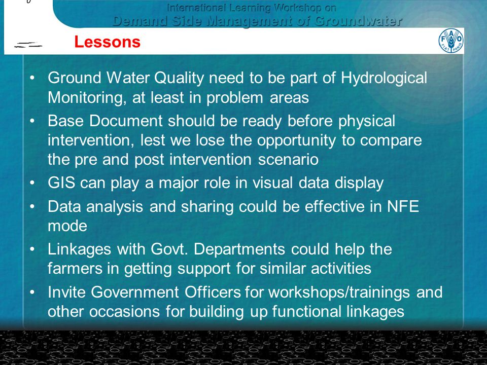 Ground Water Quality need to be part of Hydrological Monitoring, at least in problem areas Base Document should be ready before physical intervention, lest we lose the opportunity to compare the pre and post intervention scenario GIS can play a major role in visual data display Data analysis and sharing could be effective in NFE mode Linkages with Govt.