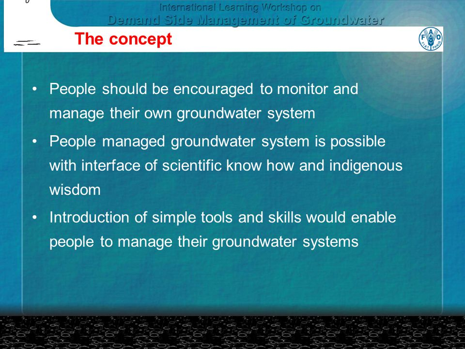 The concept People should be encouraged to monitor and manage their own groundwater system People managed groundwater system is possible with interface of scientific know how and indigenous wisdom Introduction of simple tools and skills would enable people to manage their groundwater systems