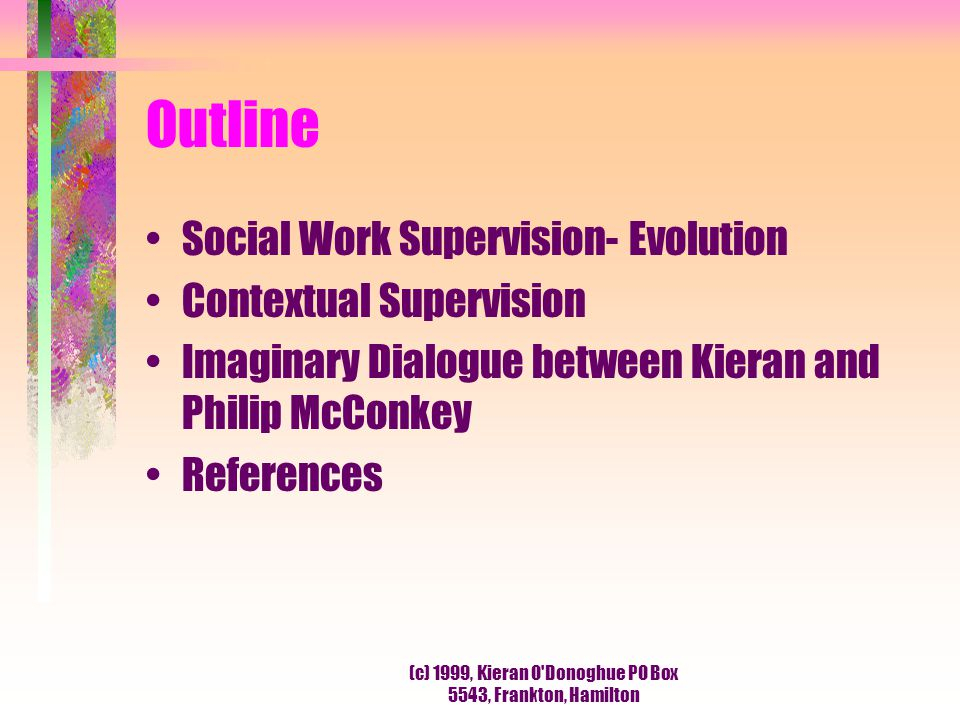 (c) 1999, Kieran O'Donoghue PO Box 5543, Frankton, Hamilton Outline Social Work Supervision- Evolution Contextual Supervision Imaginary Dialogue betwe