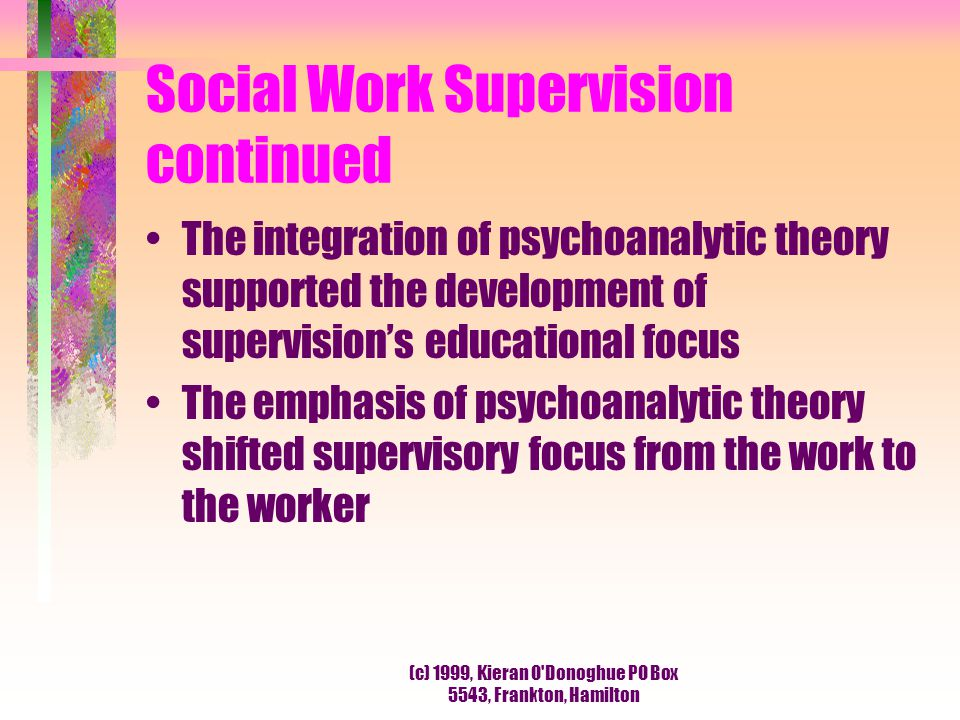 (c) 1999, Kieran O'Donoghue PO Box 5543, Frankton, Hamilton Social Work Supervision continued The integration of psychoanalytic theory supported the d