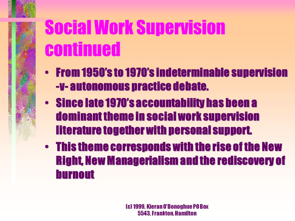 (c) 1999, Kieran O Donoghue PO Box 5543, Frankton, Hamilton Social Work Supervision continued From 1950's to 1970's indeterminable supervision -v- autonomous practice debate.From 1950's to 1970's indeterminable supervision -v- autonomous practice debate.