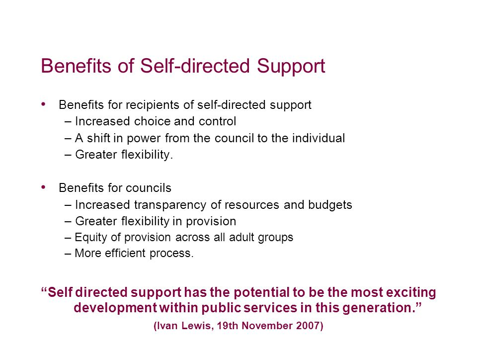 Benefits of Self-directed Support Benefits for recipients of self-directed support – Increased choice and control – A shift in power from the council to the individual – Greater flexibility.