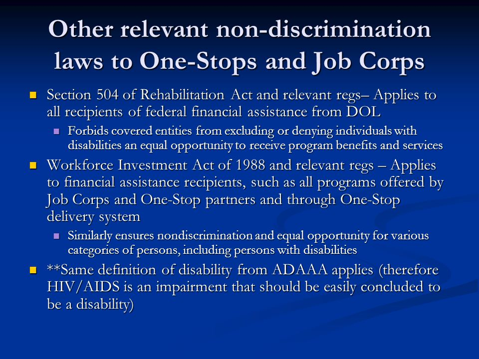Other relevant non-discrimination laws to One-Stops and Job Corps Section 504 of Rehabilitation Act and relevant regs– Applies to all recipients of fe
