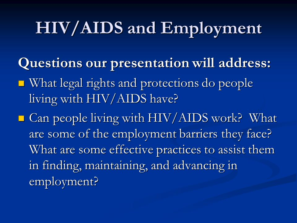 HIV/AIDS and Employment Questions our presentation will address: What legal rights and protections do people living with HIV/AIDS have? What legal rig