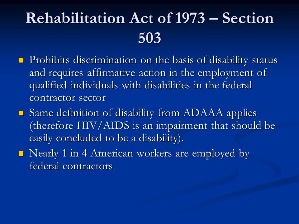 Other relevant non-discrimination laws to One-Stops and Job Corps Section 504 of Rehabilitation Act and relevant regs– Applies to all recipients of federal financial assistance from DOL Section 504 of Rehabilitation Act and relevant regs– Applies to all recipients of federal financial assistance from DOL Forbids covered entities from excluding or denying individuals with disabilities an equal opportunity to receive program benefits and services Forbids covered entities from excluding or denying individuals with disabilities an equal opportunity to receive program benefits and services Workforce Investment Act of 1988 and relevant regs – Applies to financial assistance recipients, such as all programs offered by Job Corps and One-Stop partners and through One-Stop delivery system Workforce Investment Act of 1988 and relevant regs – Applies to financial assistance recipients, such as all programs offered by Job Corps and One-Stop partners and through One-Stop delivery system Similarly ensures nondiscrimination and equal opportunity for various categories of persons, including persons with disabilities Similarly ensures nondiscrimination and equal opportunity for various categories of persons, including persons with disabilities **Same definition of disability from ADAAA applies (therefore HIV/AIDS is an impairment that should be easily concluded to be a disability) **Same definition of disability from ADAAA applies (therefore HIV/AIDS is an impairment that should be easily concluded to be a disability)