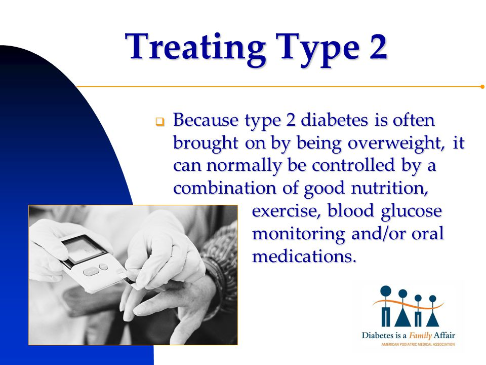 Treating Type 2  Because type 2 diabetes is often brought on by being overweight, it can normally be controlled by a combination of good nutrition, exercise, blood glucose monitoring and/or oral medications.
