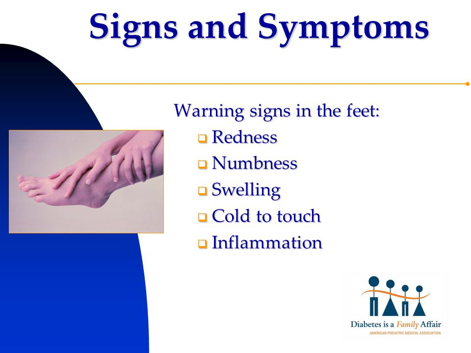 Signs and Symptoms Warning signs in the feet:  Redness  Numbness  Swelling  Cold to touch  Inflammation
