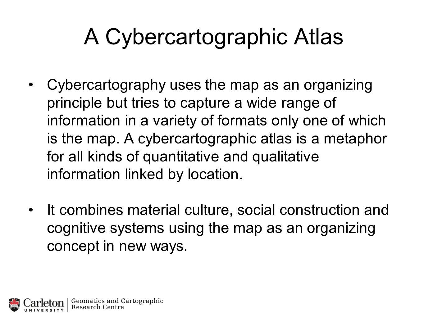 A Cybercartographic Atlas Cybercartography uses the map as an organizing principle but tries to capture a wide range of information in a variety of fo